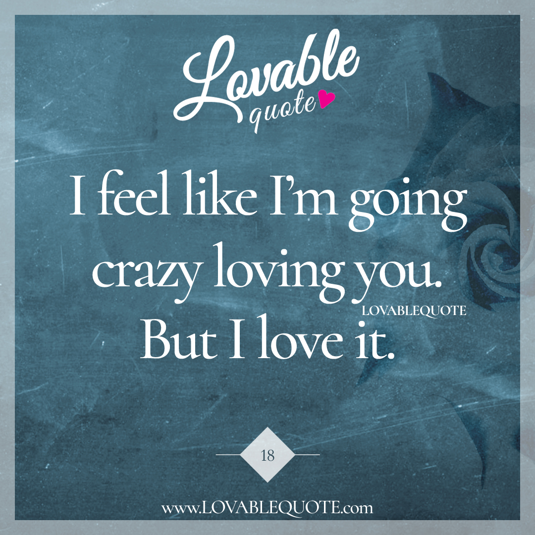 I Love You Like Quotes: I Feel Like I'm Going Crazy Loving You. But I Love It