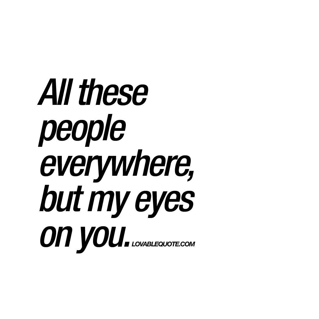 Short Quotes Eyes: All These People Everywhere, But My Eyes On You
