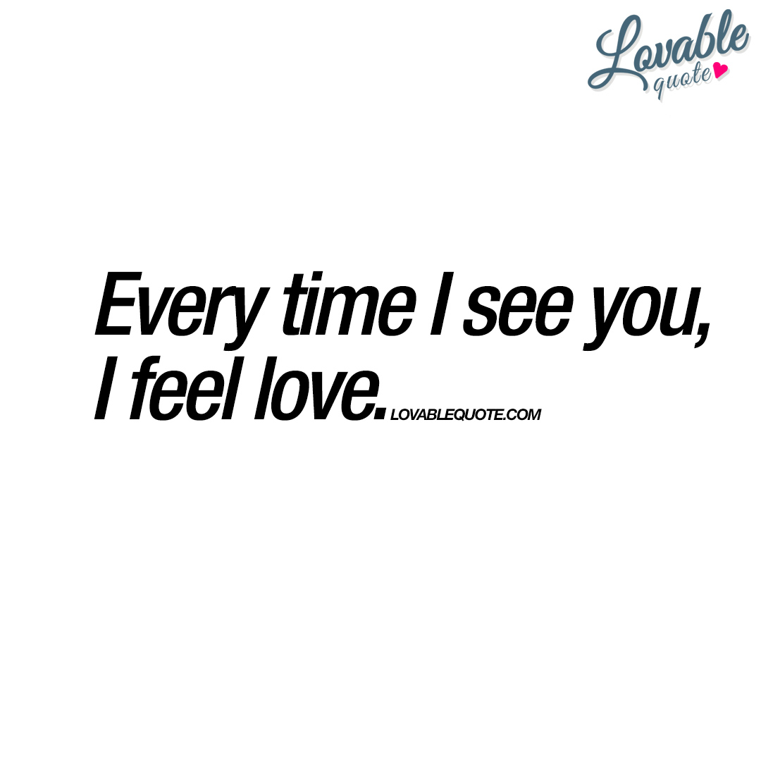 Every time I see you, I feel love | True love quote