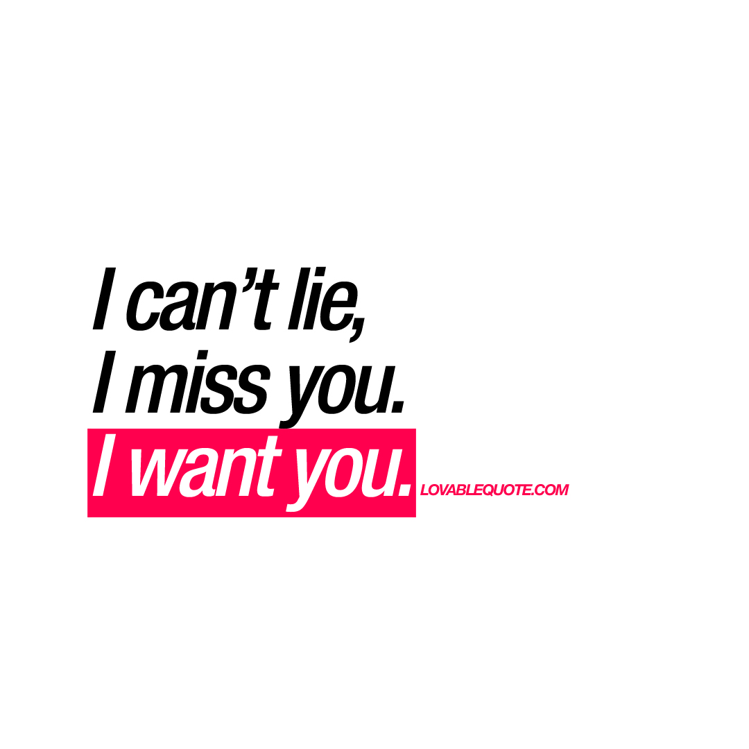 I can\'t lie, I miss you. I want you   Romantic quote