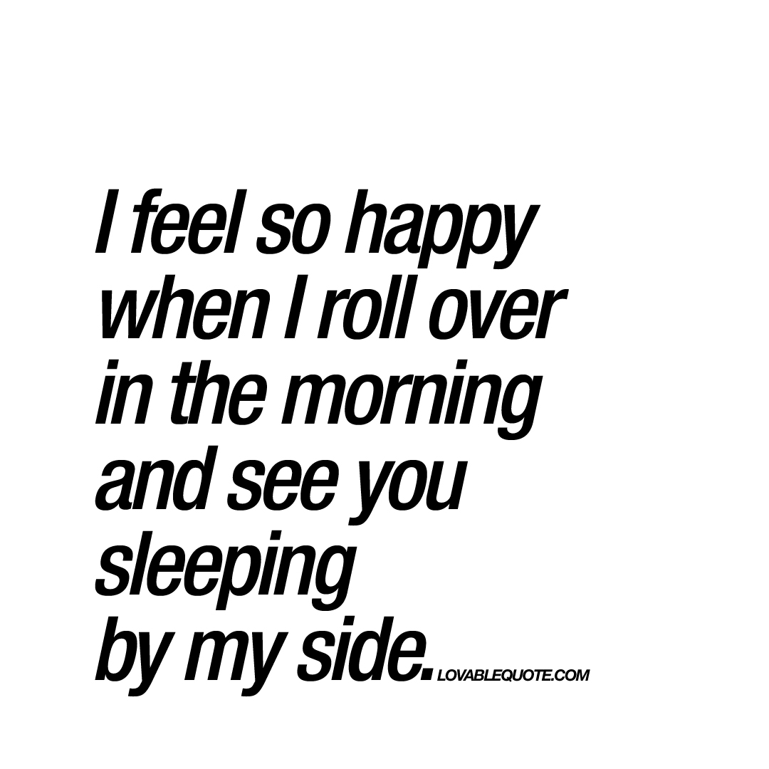 So Happy Quotes Brilliant I Feel So Happy When I Roll Over In The Morning And See Youmy