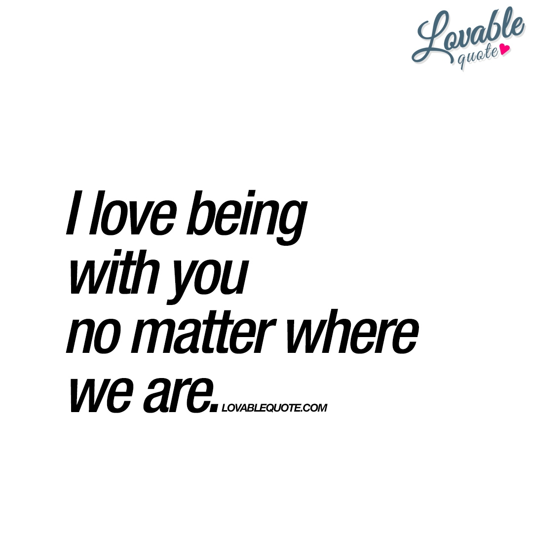 Being In Love Quotes I Love Being With You No Matter Where We Are  With You Quote