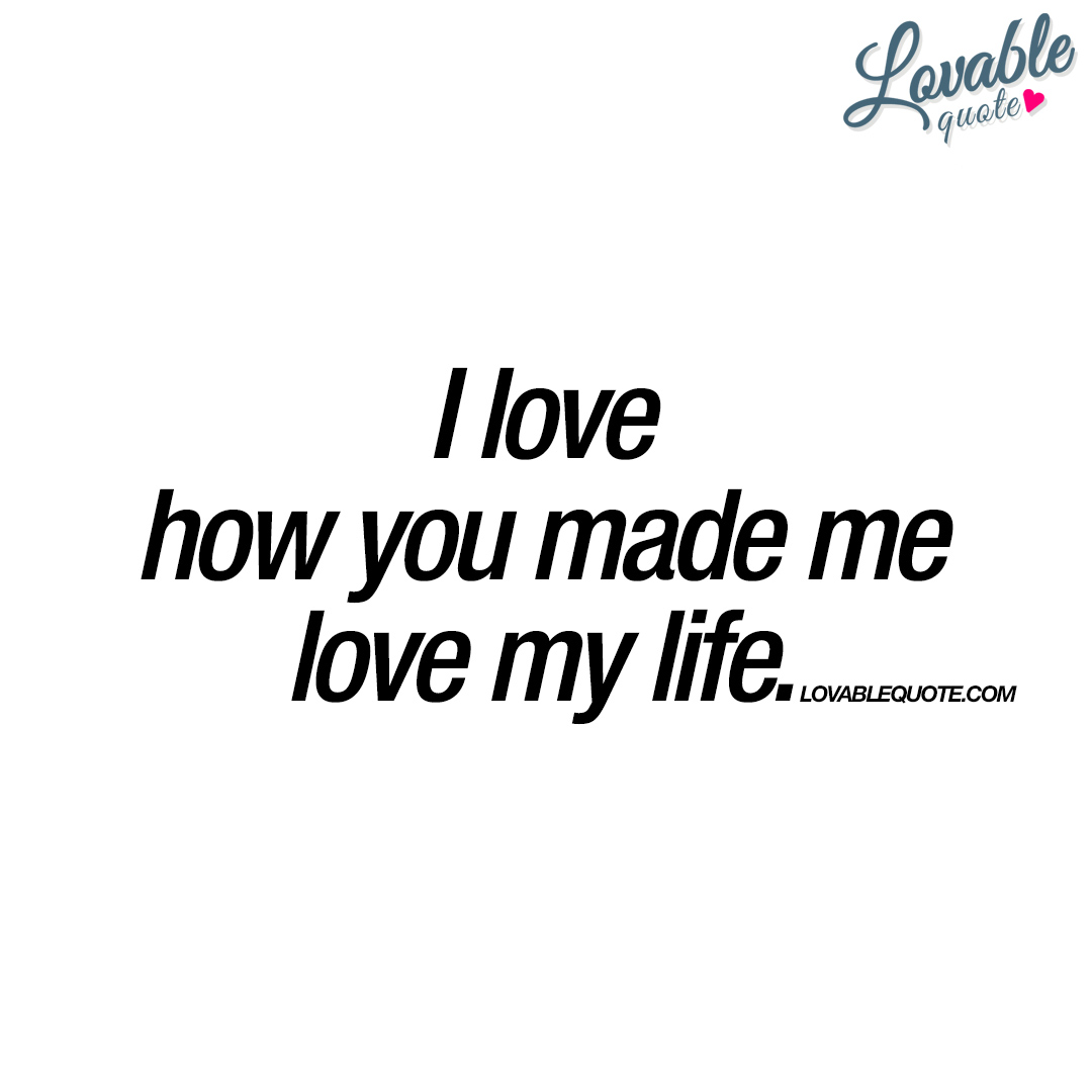 I love how you made me love my life | Happy love quote