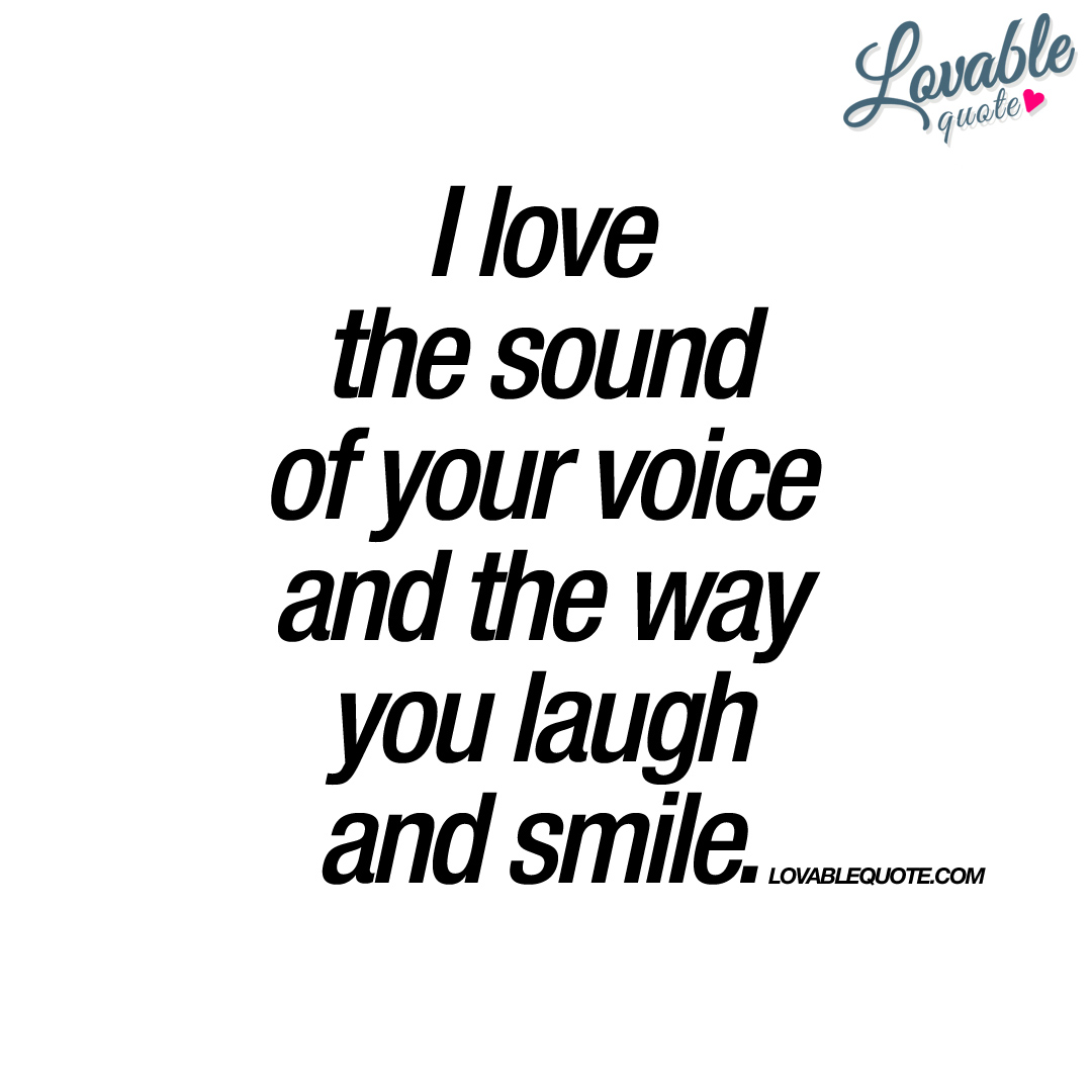 Smile Laugh Love Quotes I Love The Sound Of Your Voice And The Way You Laugh And Smile.