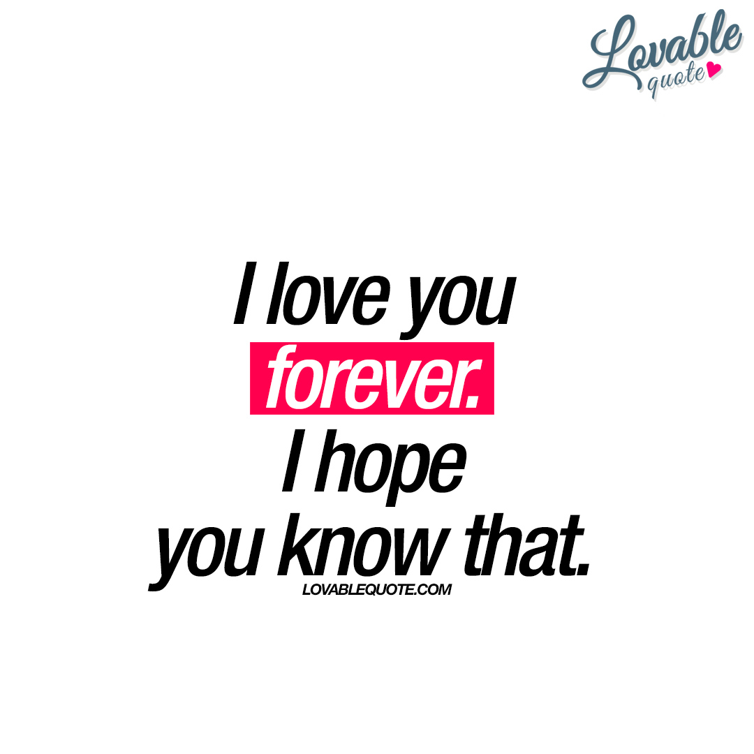 I Love You Quote: I Love You Forever. I Hope You Know That