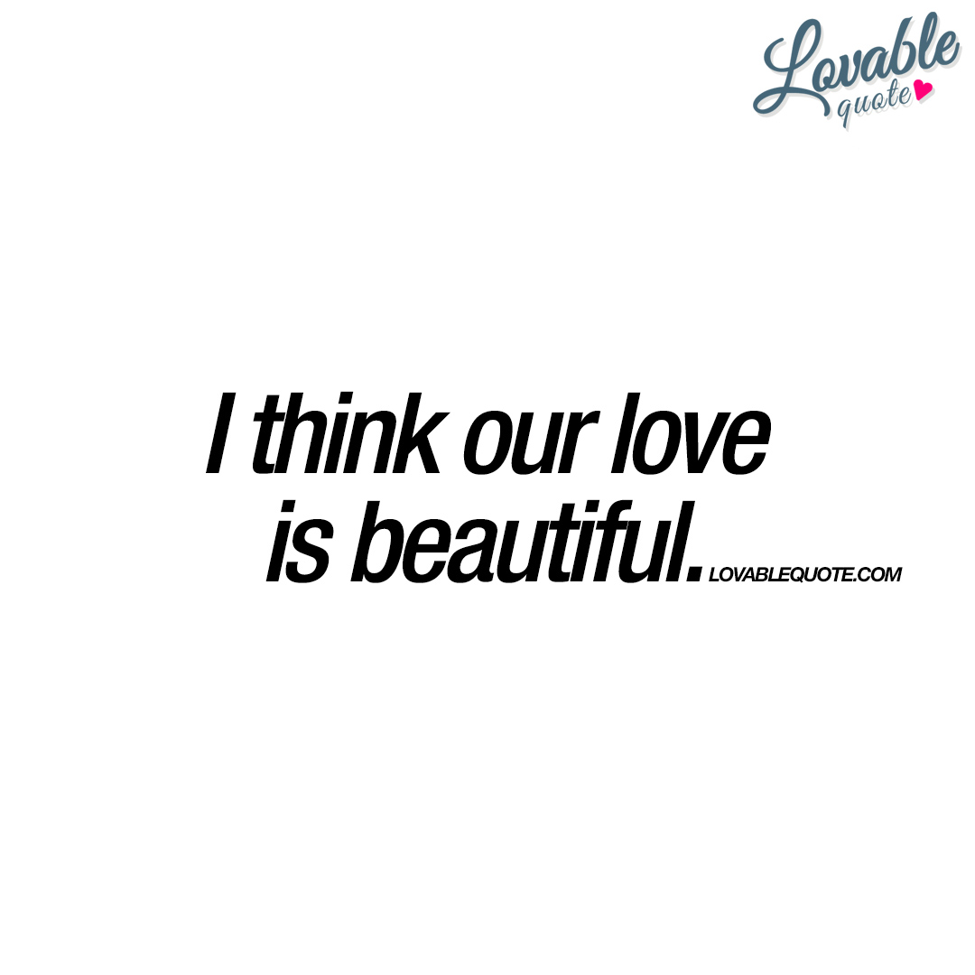 Love Is Beautiful Quotes: I Think Our Love Is Beautiful