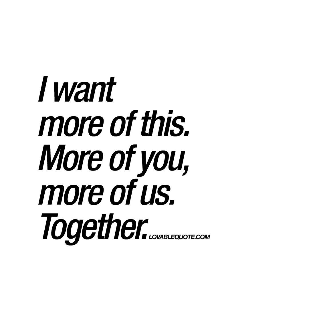 I want more of this more of you more of us