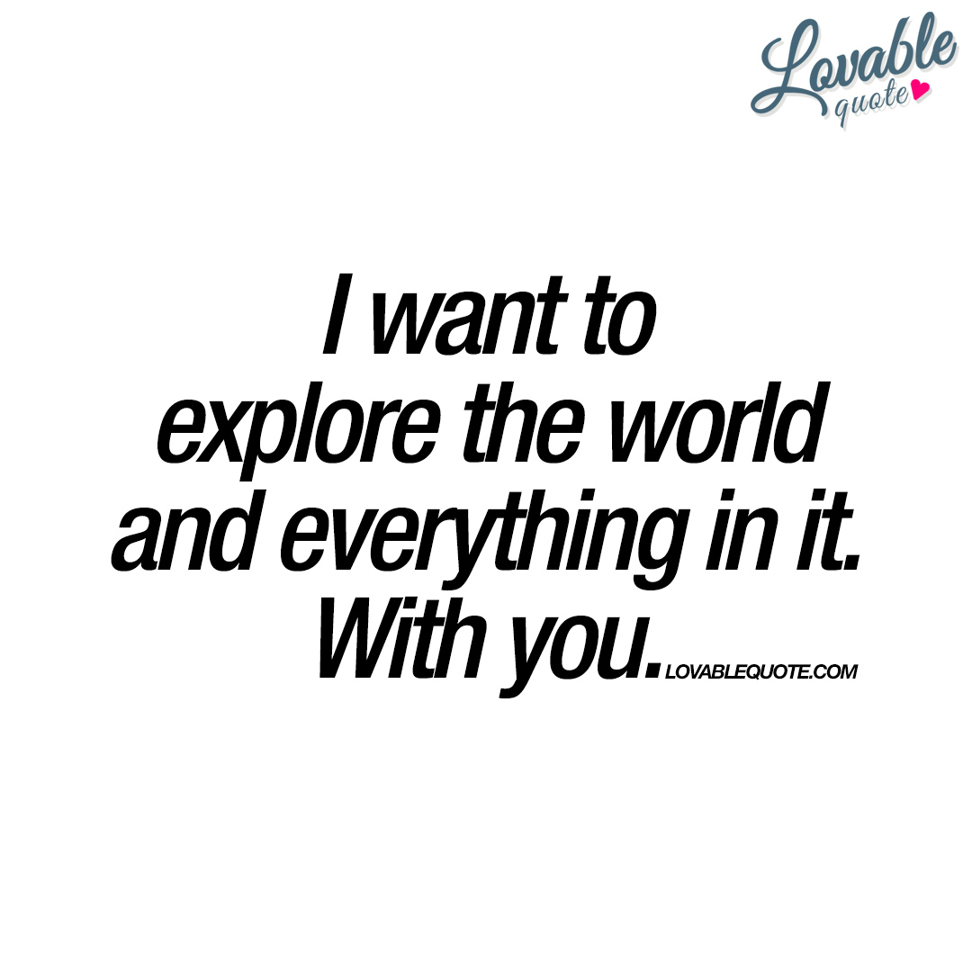 Explore The World Quotes Fair I Want To Explore The World And Everything In Itwith You.