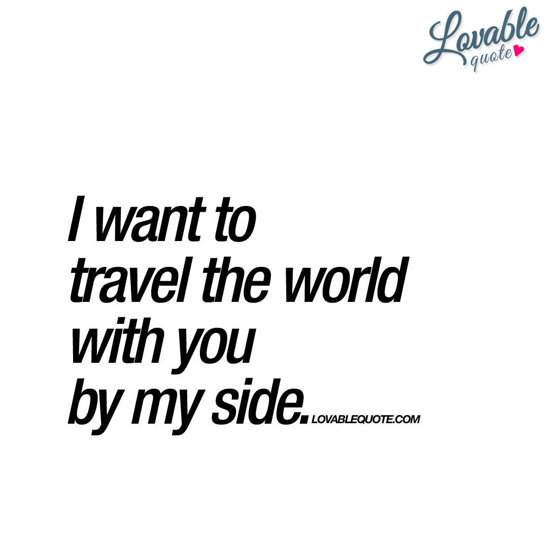 I want to travel the world with you by my side | Good quote