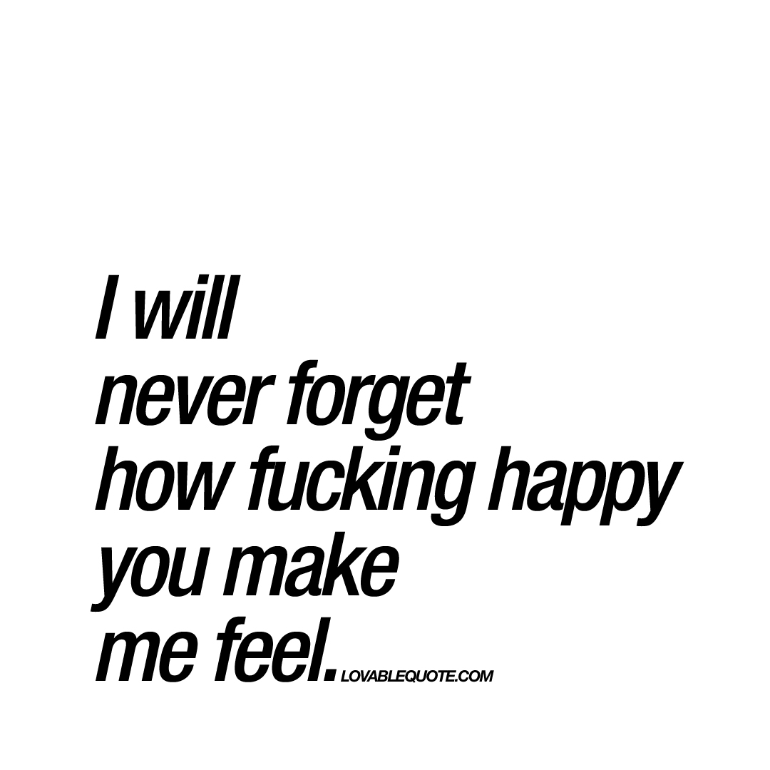 i will never forget how fucking happy you make me feel