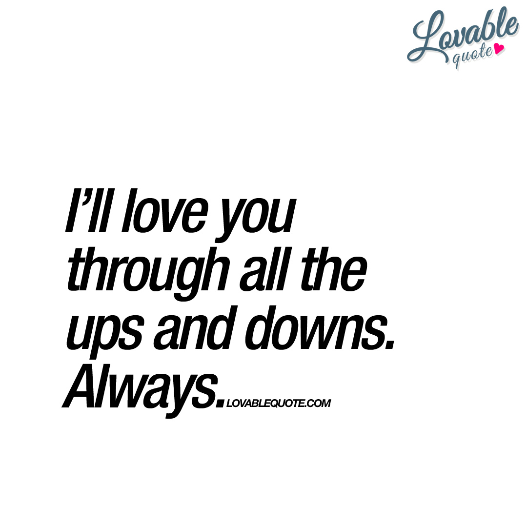 Ups Quote I'll Love You Through All The Ups And Downsalways  Love Quote