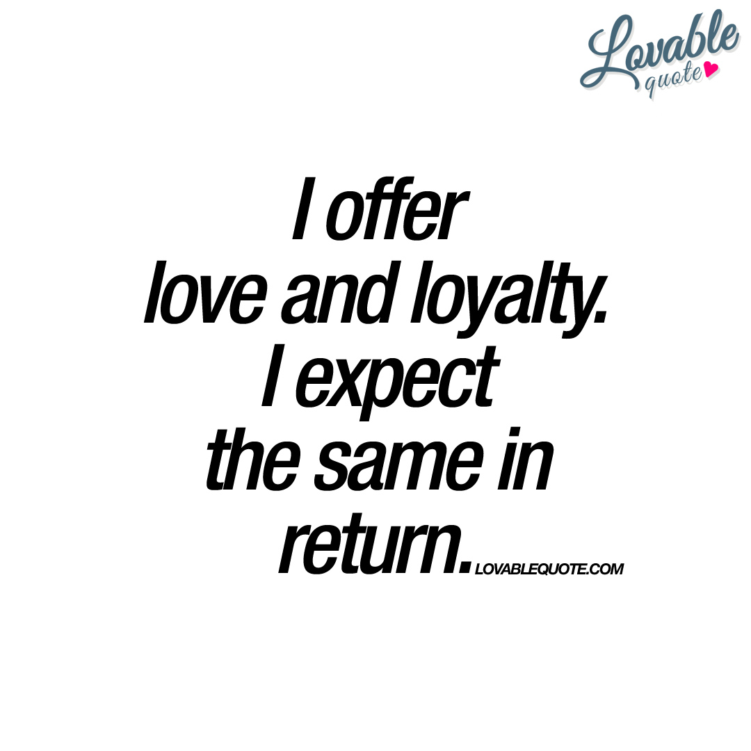 i offer love and loyalty i expect the same in return quote