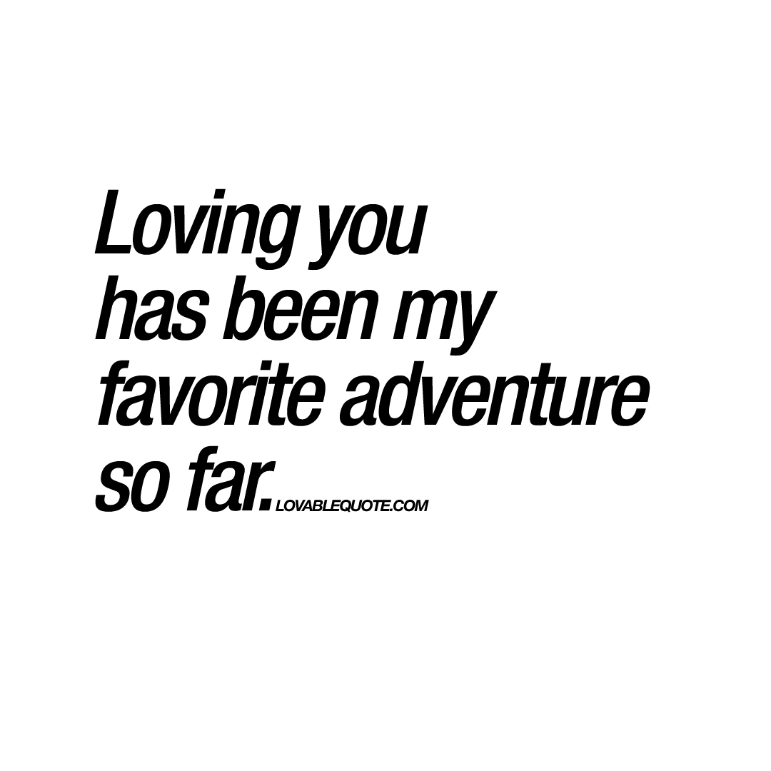 My Favorite Quotes Loving You Has Been My Favorite Adventure So Far  Quote
