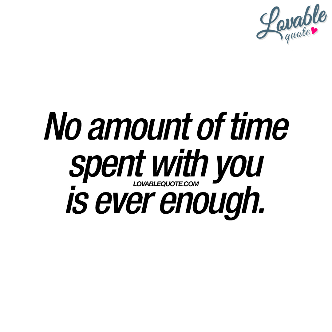 Spend Time With Your Wife Quotes: No Amount Of Time Spent With You Is Ever Enough