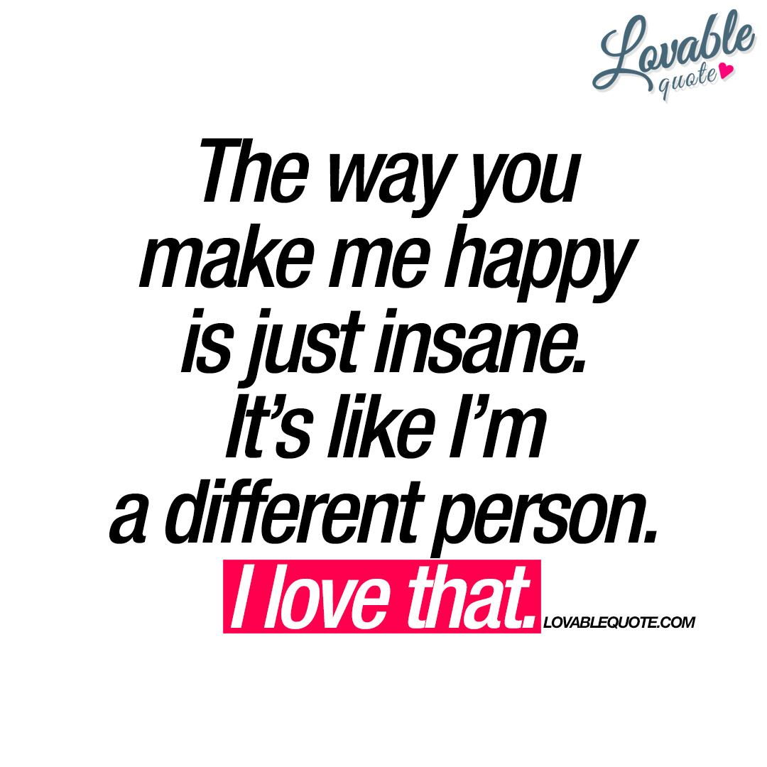 Image of: Sayings The Way You Make Me Happy Is Just Insane Lovable Quotes The Way You Make Me Happy Is Just Insane Happy Love Quote