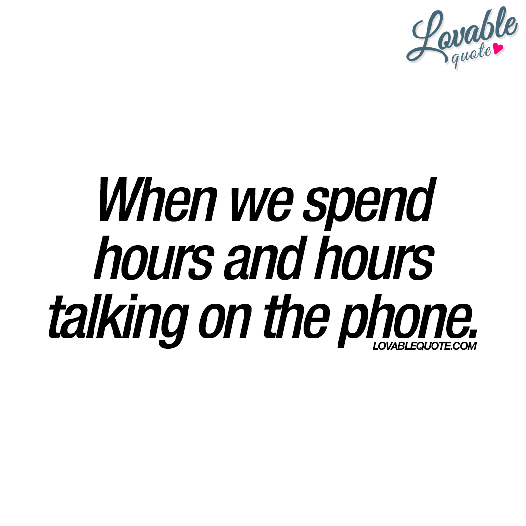 Phone Quotes When We Spend Hours And Hours Talking On The Phone  Quote