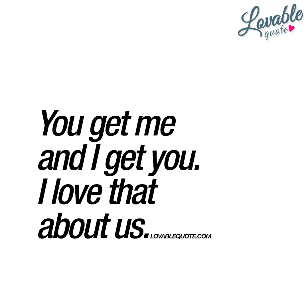 You Get Me And I Get You. I Love That About Us