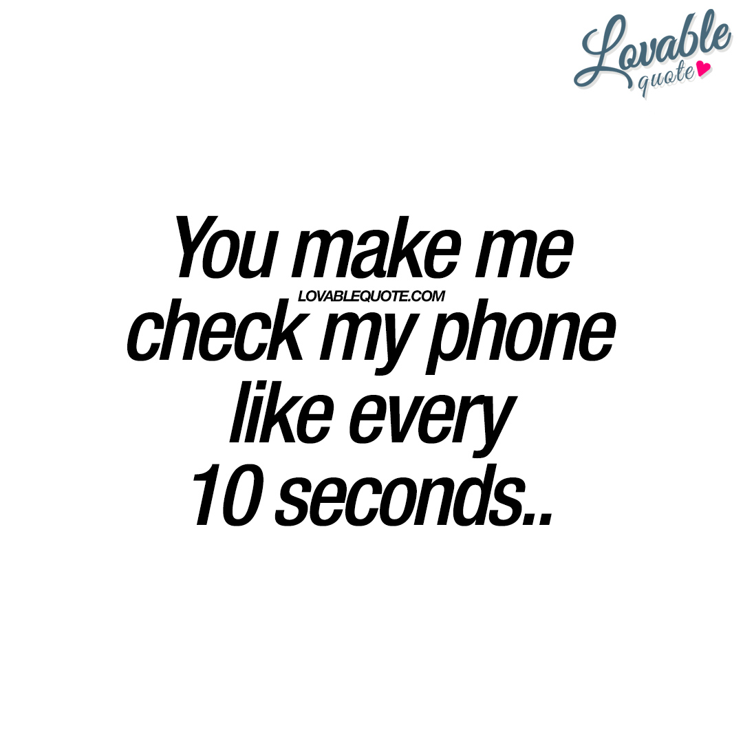 Phone Quotes You Make Me Check My Phone Like Every 10 Seconds Quote