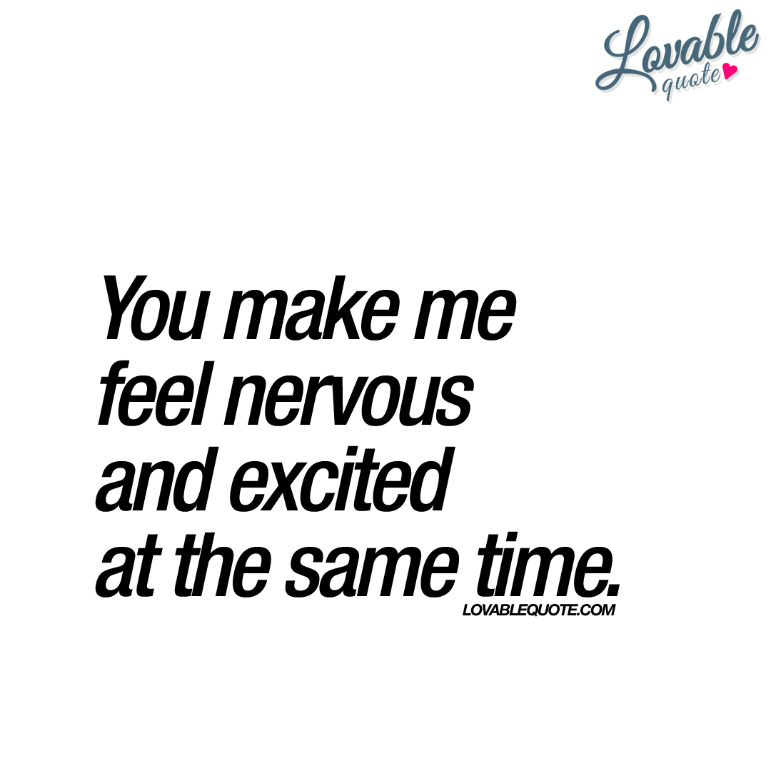 You make me feel nervous and excited at the same time.