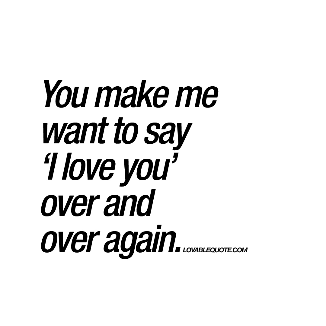 You make me want to say I love you over and over again Quote