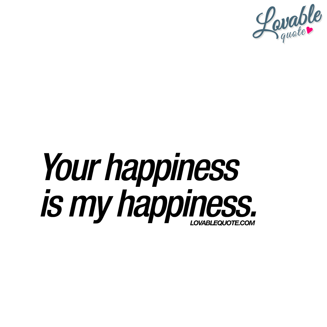 Quotes About Love And Happiness Your Happiness Is My Happiness  Happy Love Quote