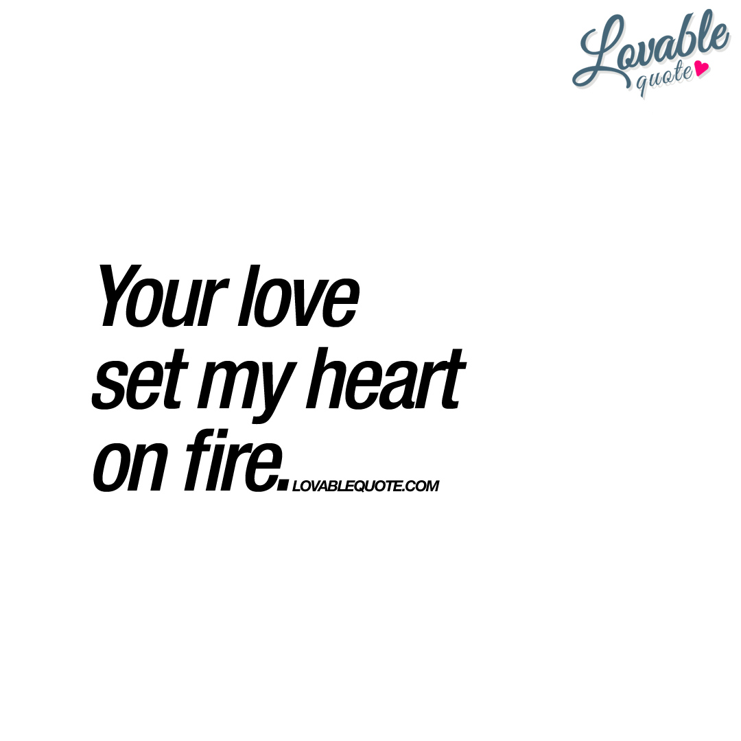 Your love set my heart on fire   Saying about love