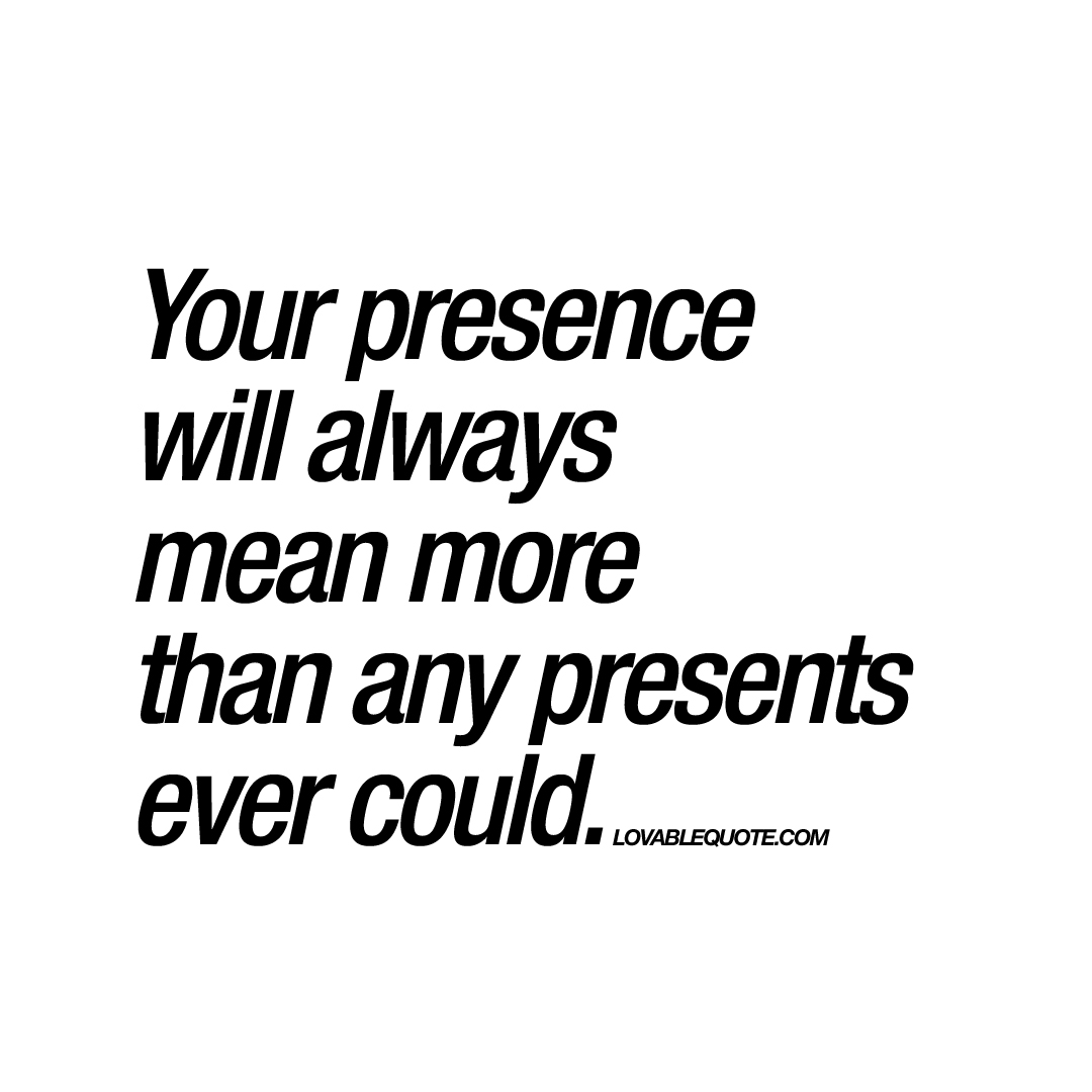 Your Presence Will Always Mean More Than Any Presents Ever