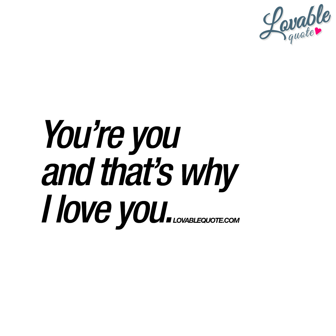 Why I Love You Quotes And Sayings: You're You And That's Why I Love You