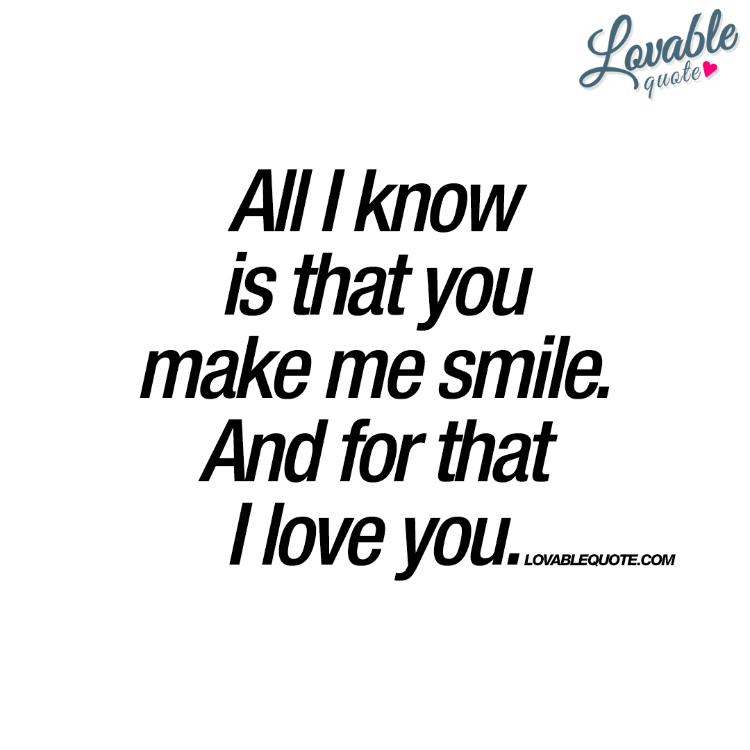 Quotes You Make Me Smile All I Know Is That You Make Me Smileand For That I Love You.