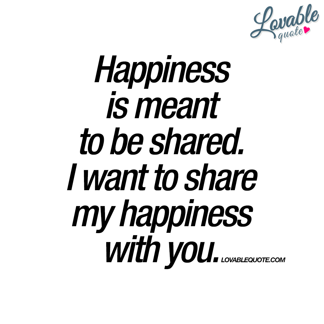 Quotes Happiness I Want To Share My Happiness With You  Lovable Quote