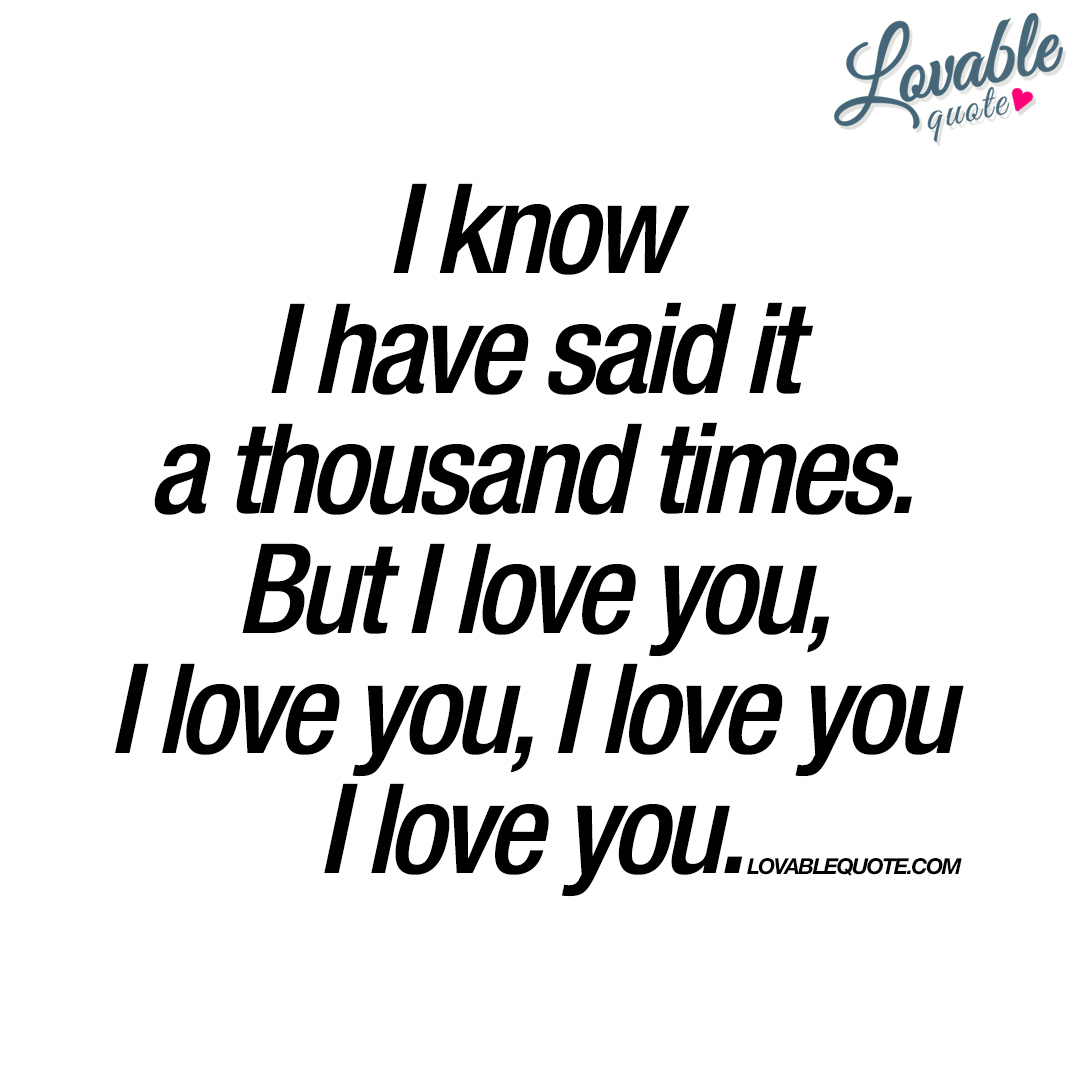 I Love You: I Know I Have Said It A Thousand Times. But I Love You