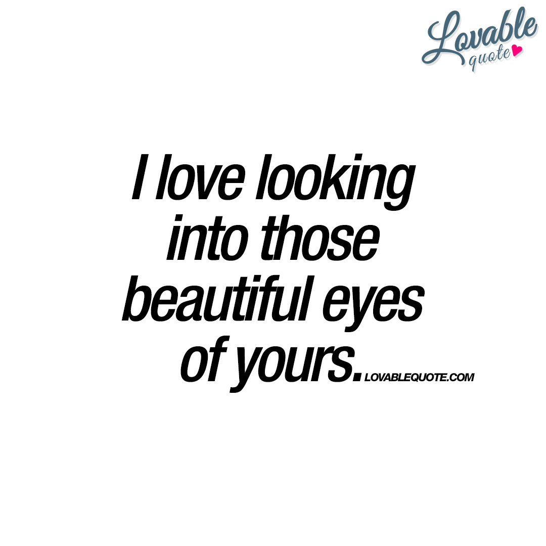 love looking into those beautiful eyes of yours Quotes