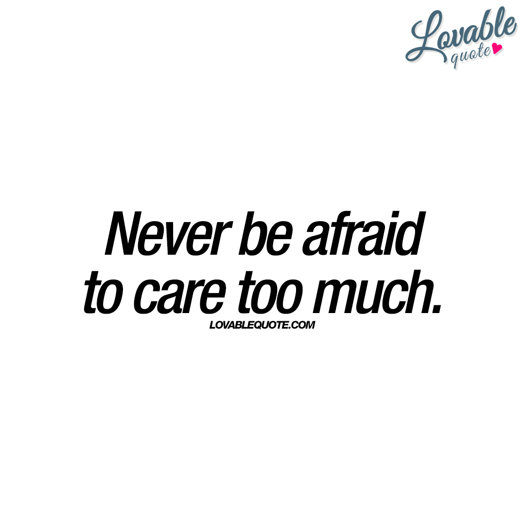 Never be afraid to care too much | Quotes about love