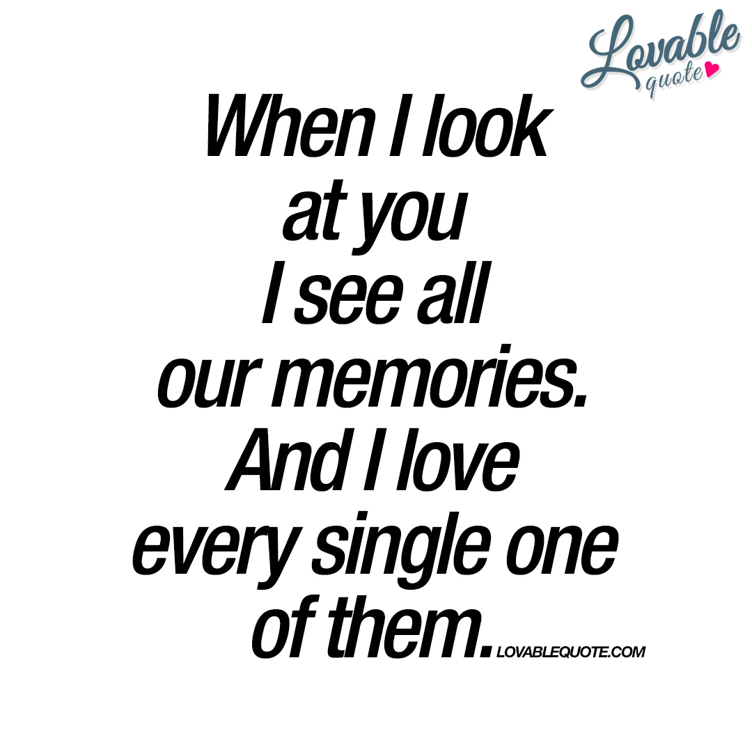 Quotes About Memories And Love Unique When I Look At You I See All Our Memories  Quote About Love