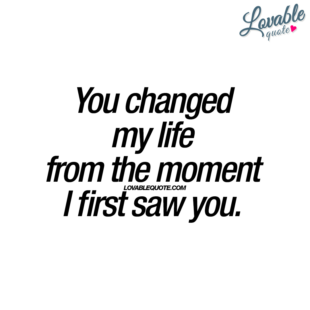 Love Quotes On Life You Changed My Life From The Moment I First Saw You  Love Quote