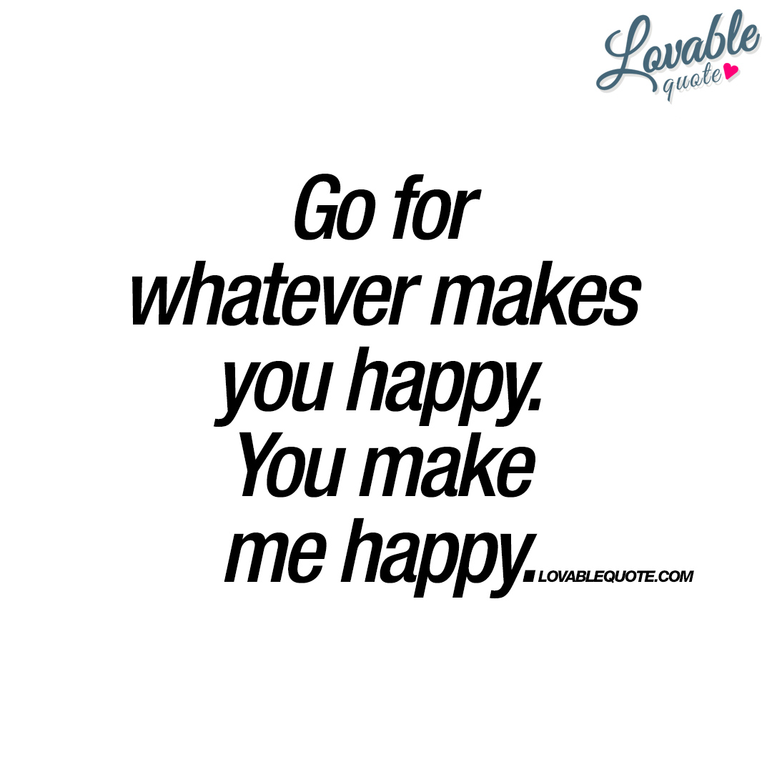 Image of: Love Go For Whatever Makes You Happy Double Quotes Go For Whatever Makes You Happy You Make Me Happy Quote