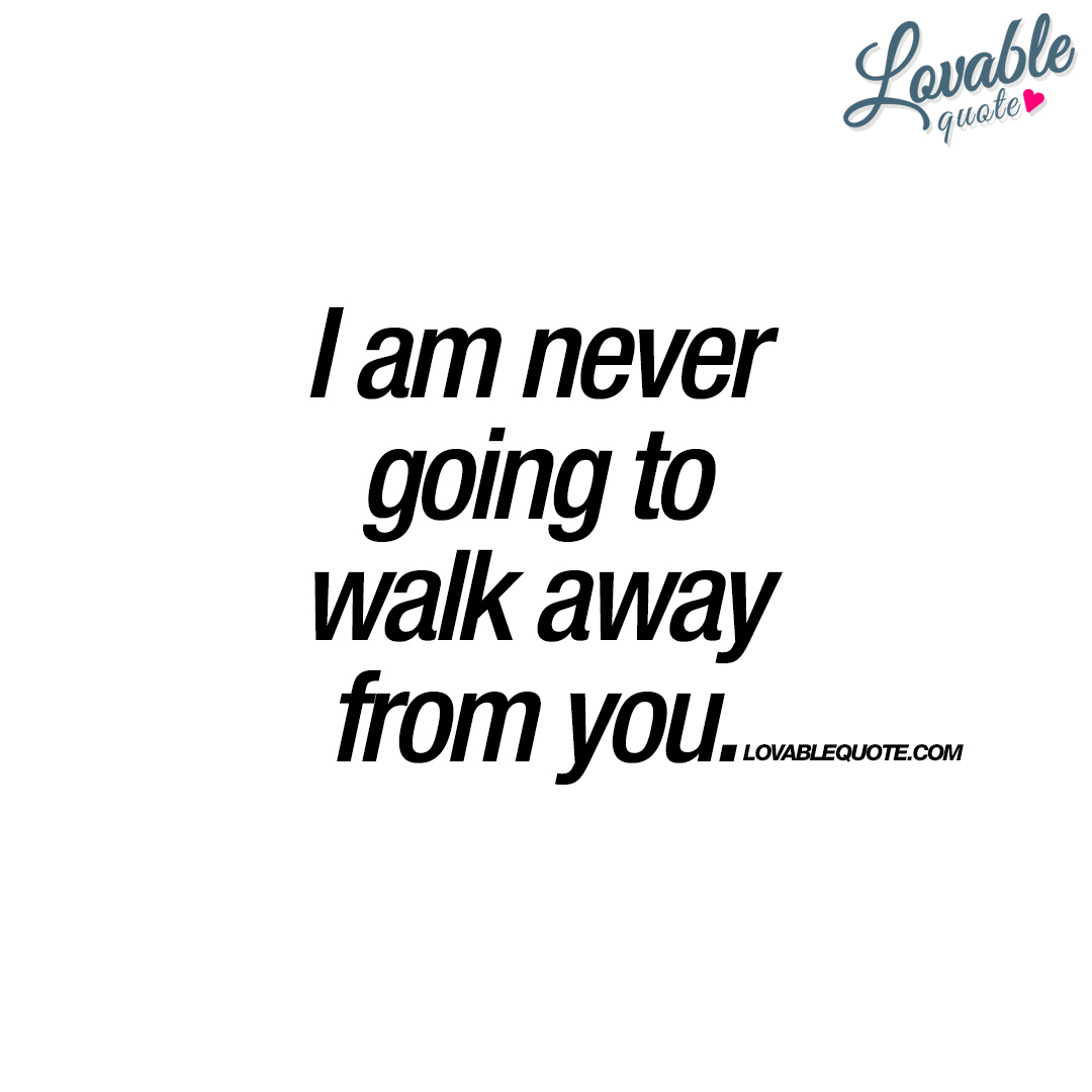 I am never going to walk away from you | Love quotes