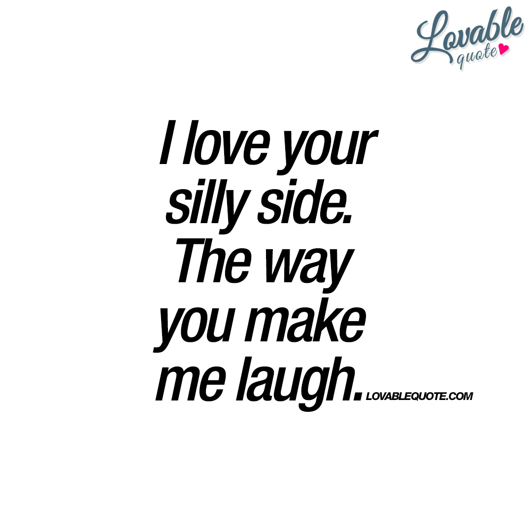 I Love Your Silly Side. The Way You Make Me Laugh