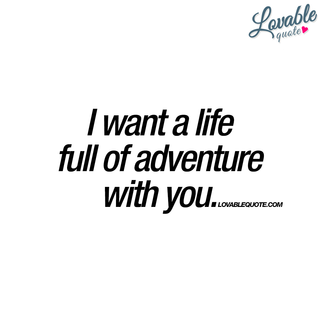 I Want To Be With You Quotes: I Want A Life Full Of Adventure With You