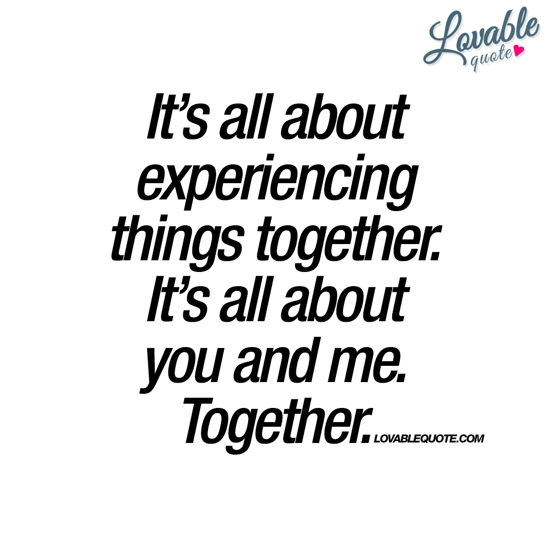 Together Quotes It's All About Experiencing Things Together  You And Me Quotes