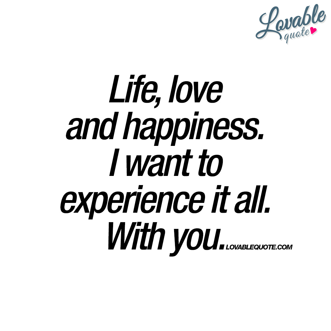 Life, love and happiness. I want to experience it all. With you.