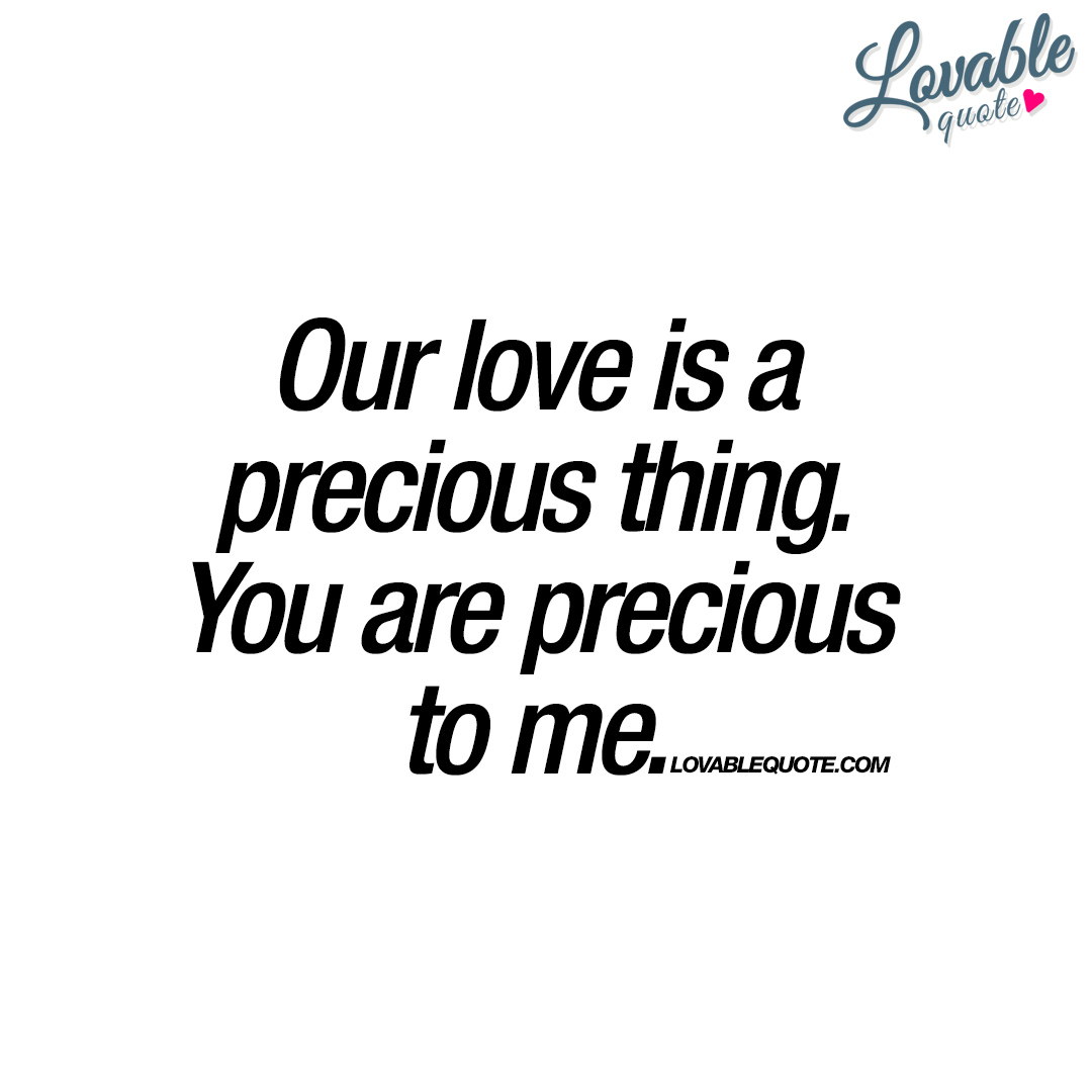 Love Is Quotes: Our Love Is A Precious Thing. You Are Precious To Me