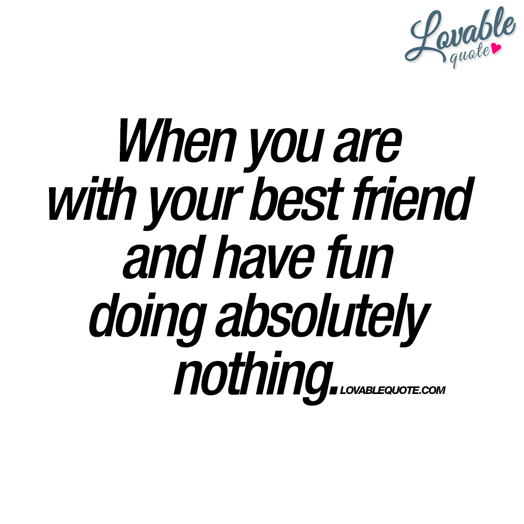 When you are with your best friend..
