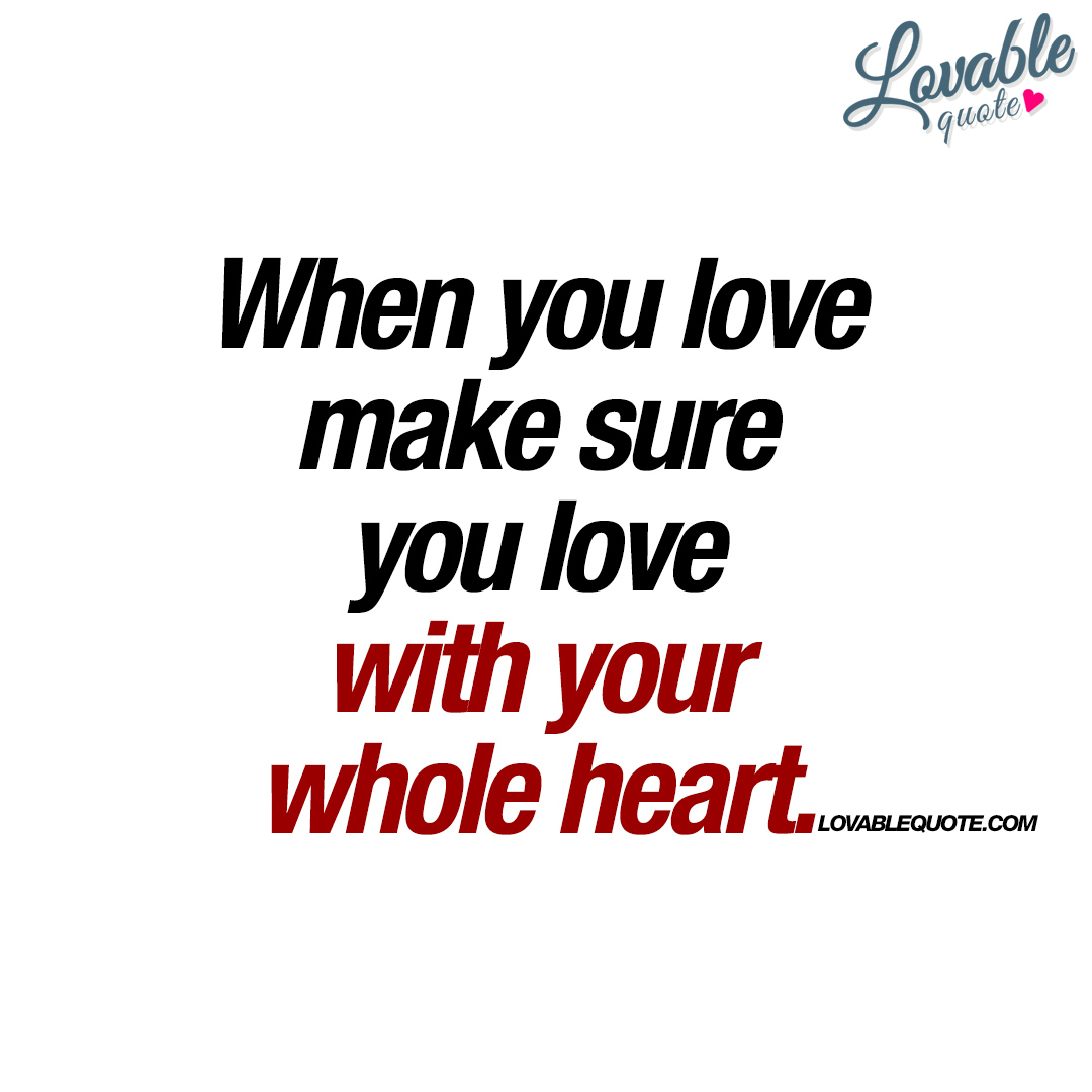 Lovable Quotes When You Love Make Sure You Love With Your Whole Heart  Quote