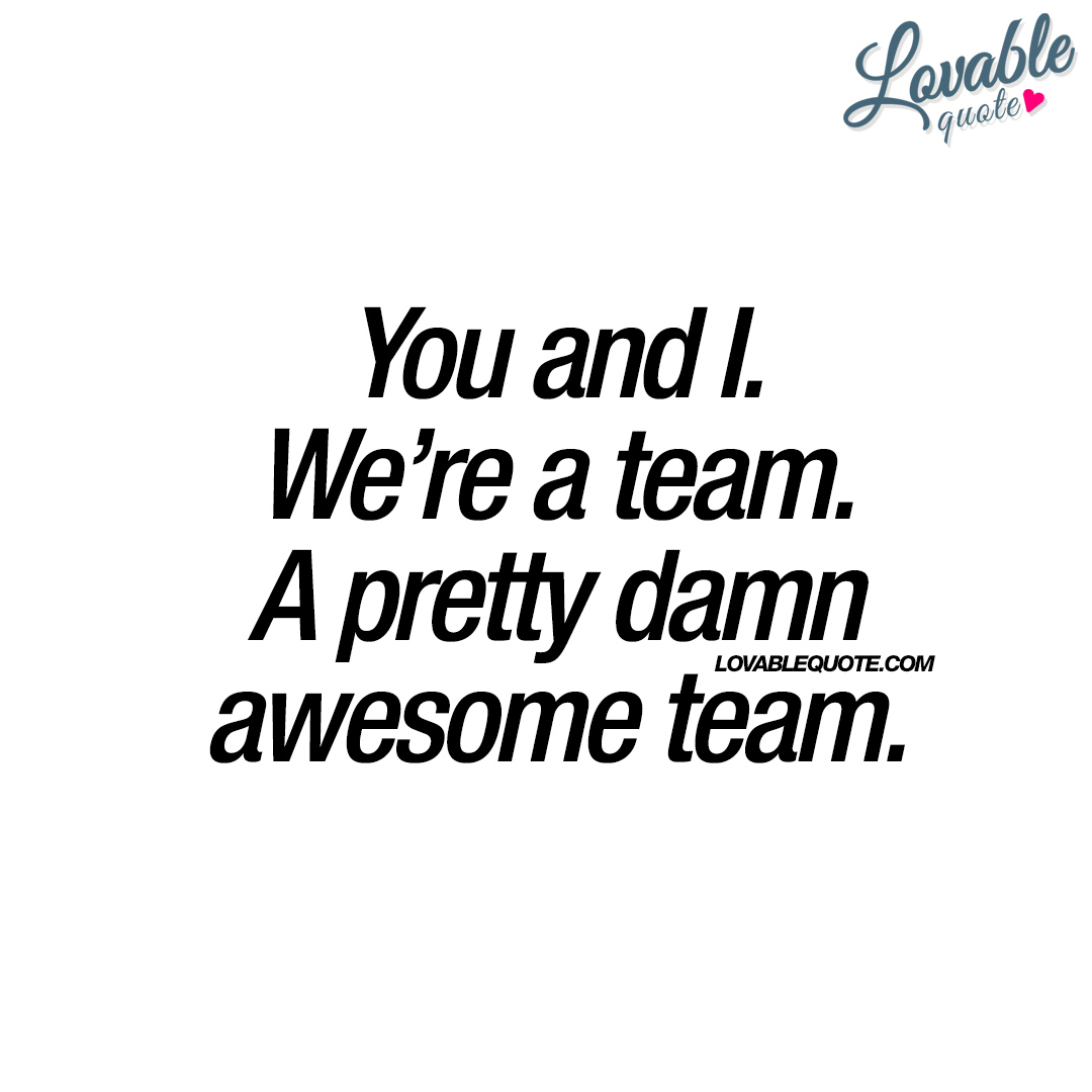 Team Quotes You And Iwe're A Teama Pretty Damn Awesome Team.