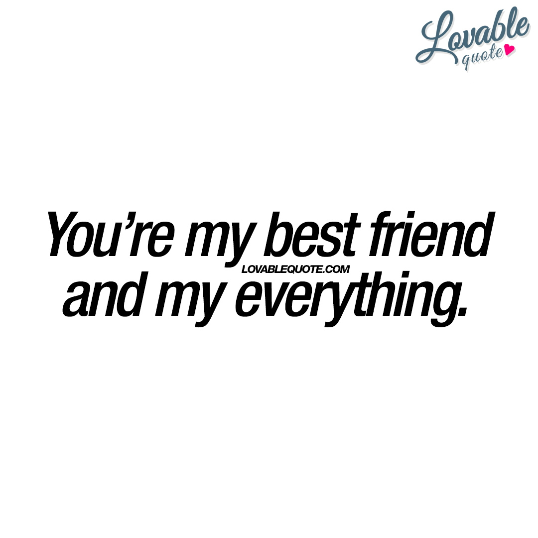 You're my best friend and my everything.