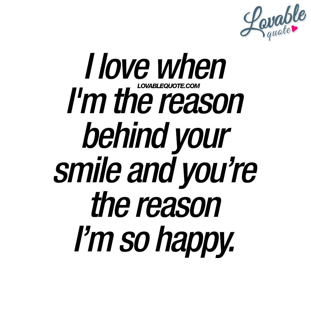 Quotes On Smile I Love When I'm The Reason Behind Your Smile  Happiness Quote