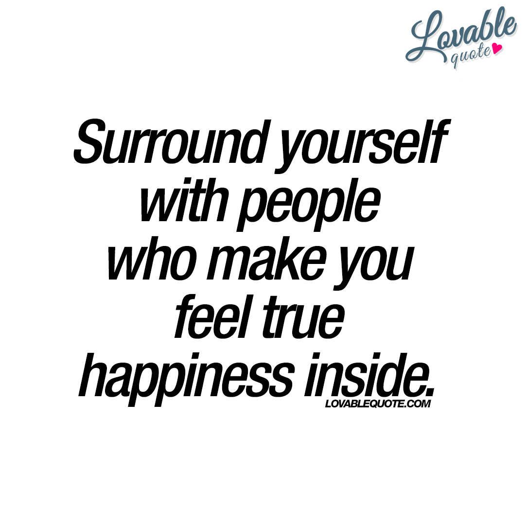 Surround Yourself With People Who Make You Feel True Happiness Inside