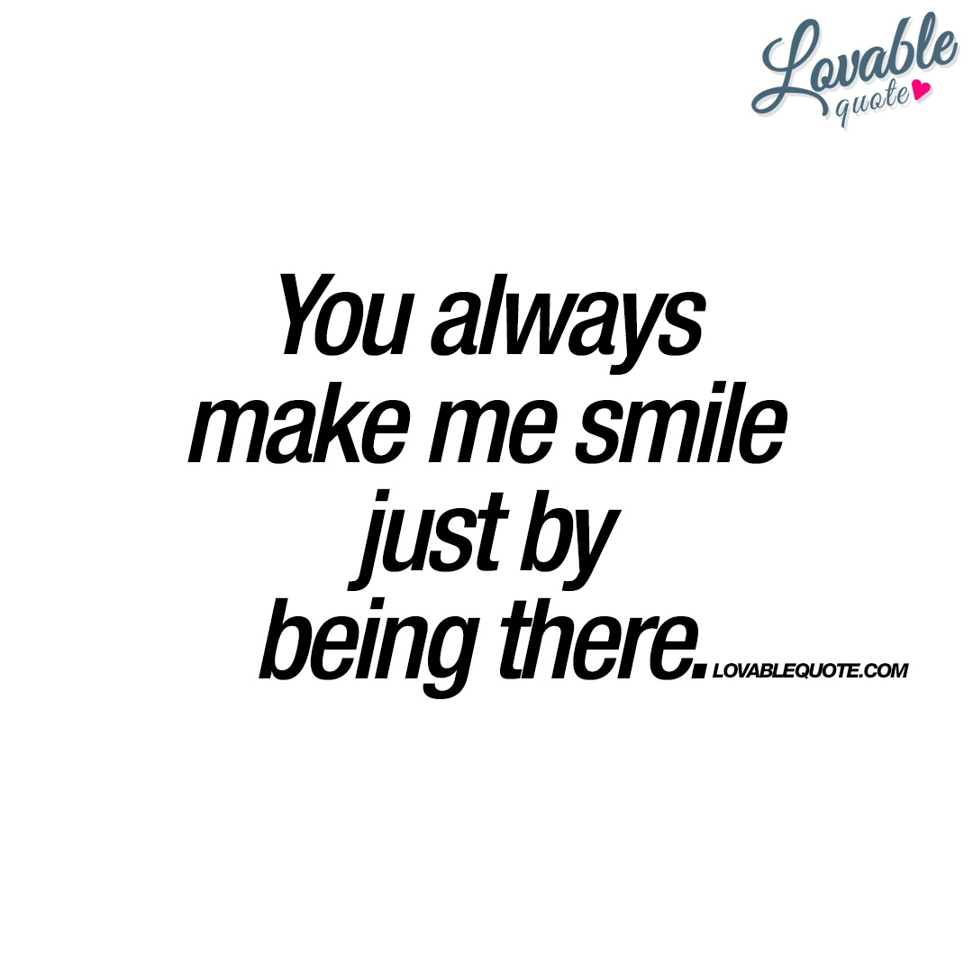 Quotes You Make Me Smile You Always Make Me Smile Justbeing There  Happiness Quotes
