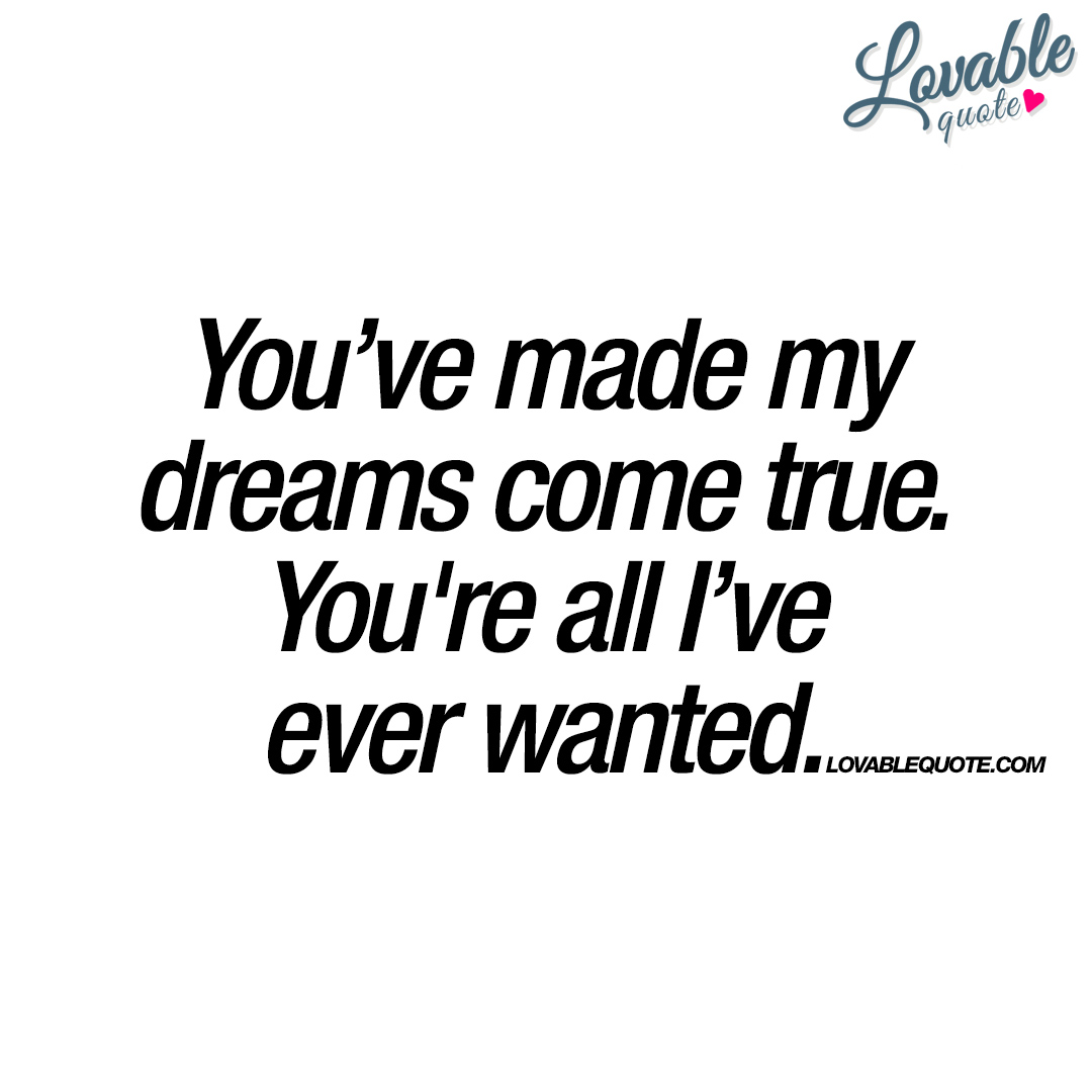 Quotes About Dreams And Love You've Made My Dreams Come Trueyou're All I've Ever Wanted.
